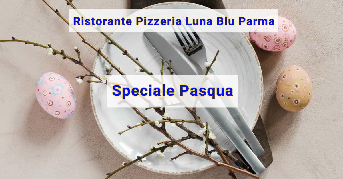Pranzo e Cena di Pasqua a Parma alla Carta con SCONTO 10% Ristorante Pizzeria Luna Blu Parma